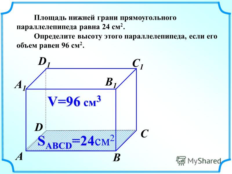 Площадь нижней грани прямоугольного параллелепипеда равна 24 см 2. Определите высоту этого параллелепипеда, если его объем равен 96 см 2. V=96 3 V=96 см 3 S ABCD =24 S ABCD =24см 2 А В С D А1А1 D1D1 С1С1 В1В1