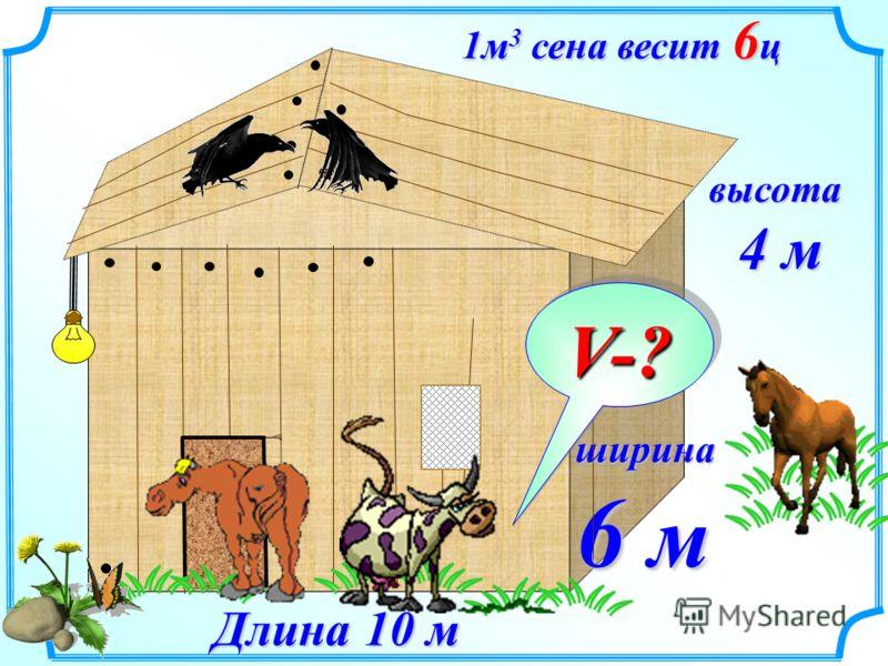 1м 3 сена весит 6 ц ширина 6 м Длина 10 м высота 4 м 4 м V-?
