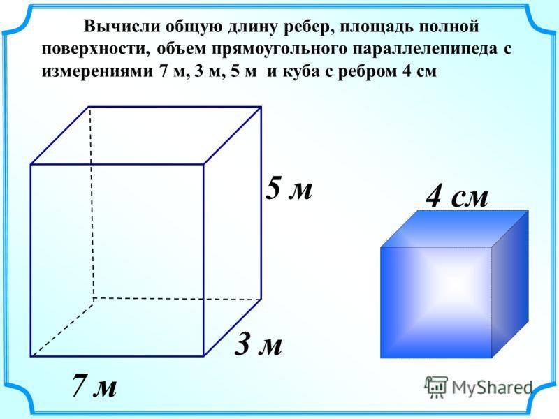 3 м 5 м 7 м Вычисли общую длину ребер, площадь полной поверхности, объем прямоугольного параллелепипеда с измерениями 7 м, 3 м, 5 м и куба с ребром 4 см 4 см