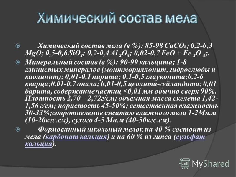Химический состав мела (в %): 85-98 CaCO 3 ; 0,2-0,3 MgO; 0,5-0,6 SiO 2 ; 0,2-0,4 Al 2 O 3 ; 0,02-0,7 FeO + Fe 2 O 3 ;. Минеральный состав (в %): 90-99 кальцита; 1-8 глинистых минералов (монтмориллонит, гидрослюды и каолинит); 0,01-0,1 пирита; 0,1-0,
