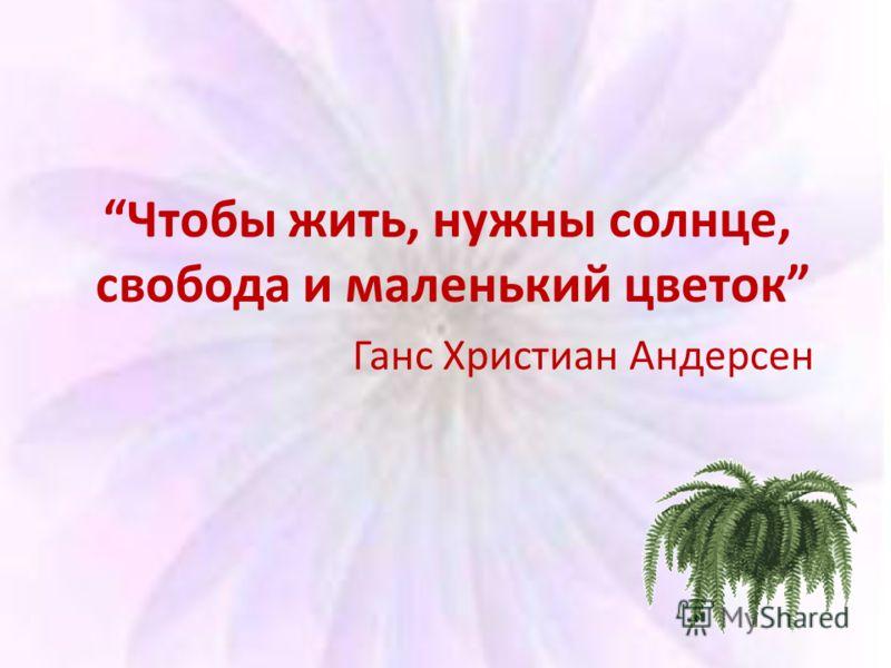 Чтобы жить, нужны солнце, свобода и маленький цветок Ганс Христиан Андерсен