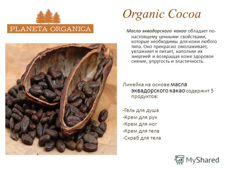 Organic Cocoa Масло эквадорского какао обладает по- настоящему ценными свойствами, которые необходимы для кожи любого типа. Оно прекрасно омолаживает, увлажняет и питает, наполняя их энергией и возвращая коже здоровое сияние, упругость и эластичность