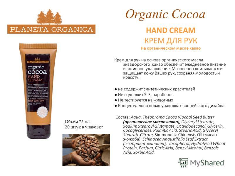 Organic Cocoa HAND CREAM КРЕМ ДЛЯ РУК На органическом масле какао Крем для рук на основе органического масла эквадорского какао обеспечит ежедневное питание и активное увлажнение. Мгновенно впитывается и защищает кожу Ваших рук, сохраняя молодость и