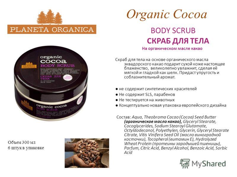 Organic Cocoa BODY SCRUB СКРАБ ДЛЯ ТЕЛА На органическом масле какао Скраб для тела на основе органического масла эквадорского какао подарит сухой коже настоящее блаженство, великолепно увлажнит, сделая её мягкой и гладкой как шелк. Придаст упругость