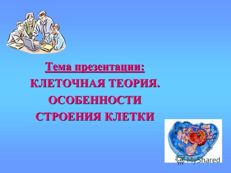 Тема презентации: КЛЕТОЧНАЯ ТЕОРИЯ. ОСОБЕННОСТИ СТРОЕНИЯ КЛЕТКИ