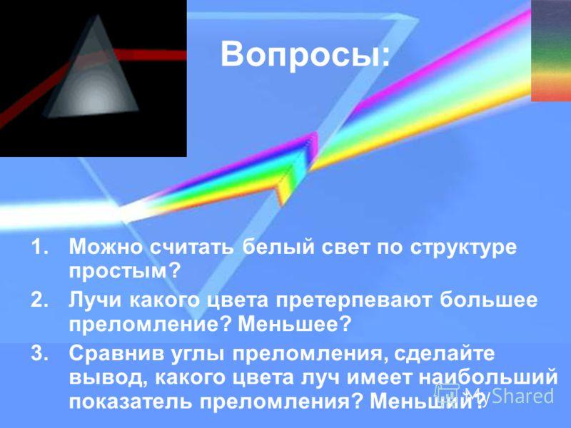 Вопросы: 1.Можно считать белый свет по структуре простым? 2.Лучи какого цвета претерпевают большее преломление? Меньшее? 3.Сравнив углы преломления, сделайте вывод, какого цвета луч имеет наибольший показатель преломления? Меньший?