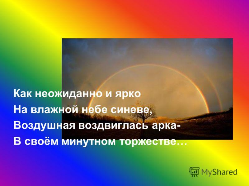 Как неожиданно и ярко На влажной небе синеве, Воздушная воздвиглась арка- В своём минутном торжестве…