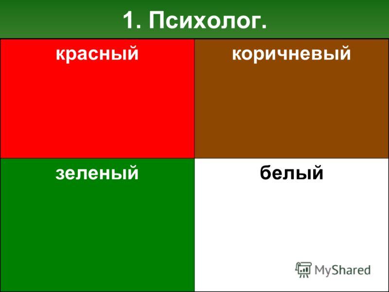 1. Психолог. красныйкоричневый зеленыйбелый