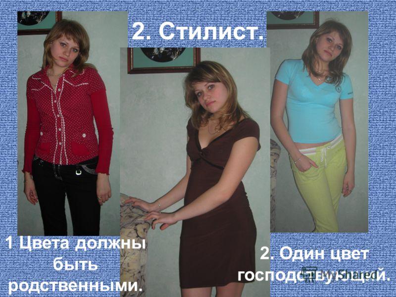 2. Стилист. 1 Цвета должны быть родственными. 2. Один цвет господствующий.