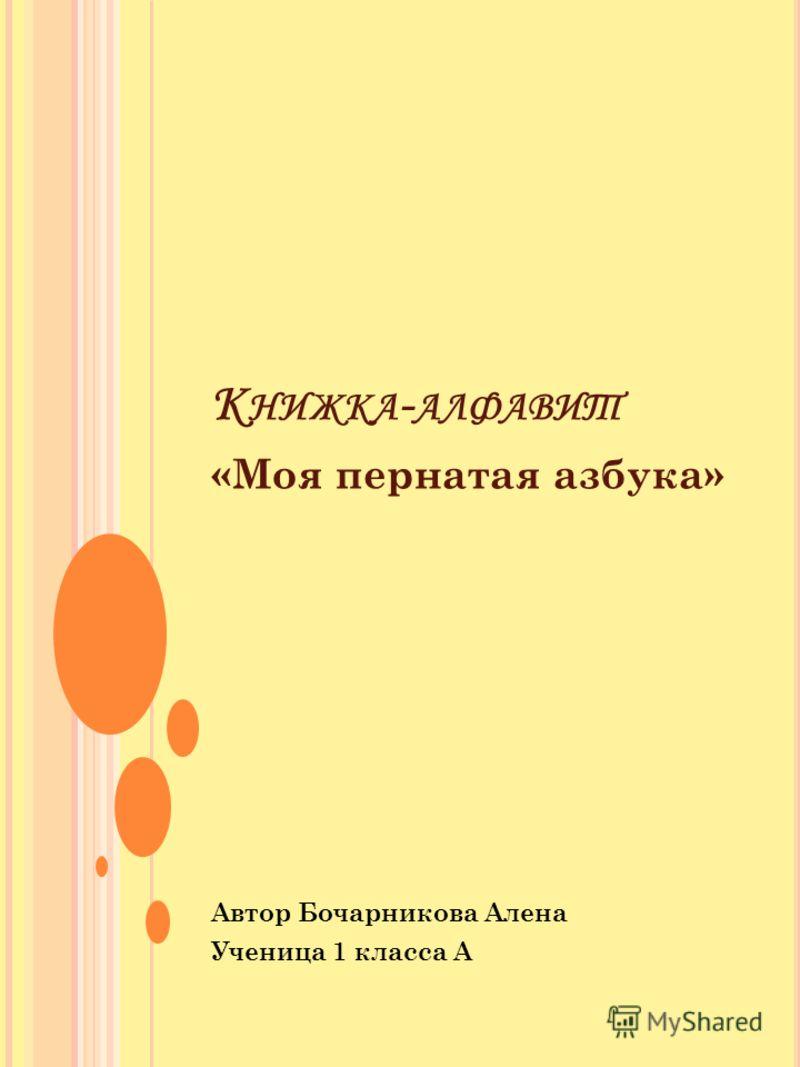 К НИЖКА - АЛФАВИТ «Моя пернатая азбука» Автор Бочарникова Алена Ученица 1 класса А