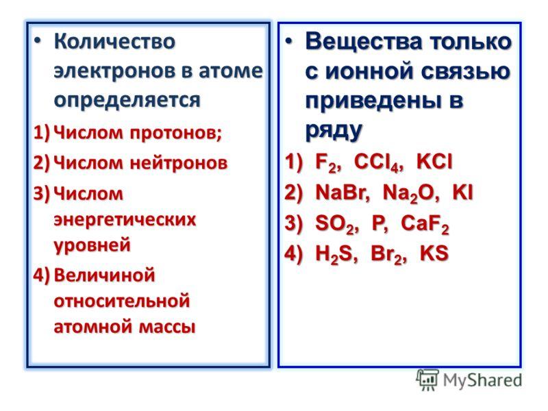 Количество электронов в атоме определяется Количество электронов в атоме определяется 1)Числом протонов; 2)Числом нейтронов 3)Числом энергетических уровней 4)Величиной относительной атомной массы Вещества только с ионной связью приведены в рядуВещест