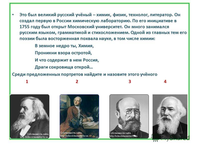 Это был великий русский учёный – химик, физик, технолог, литератор. Он создал первую в России химическую лабораторию. По его инициативе в 1755 году был открыт Московский университет. Он много занимался русским языком, грамматикой и стихосложением. Од