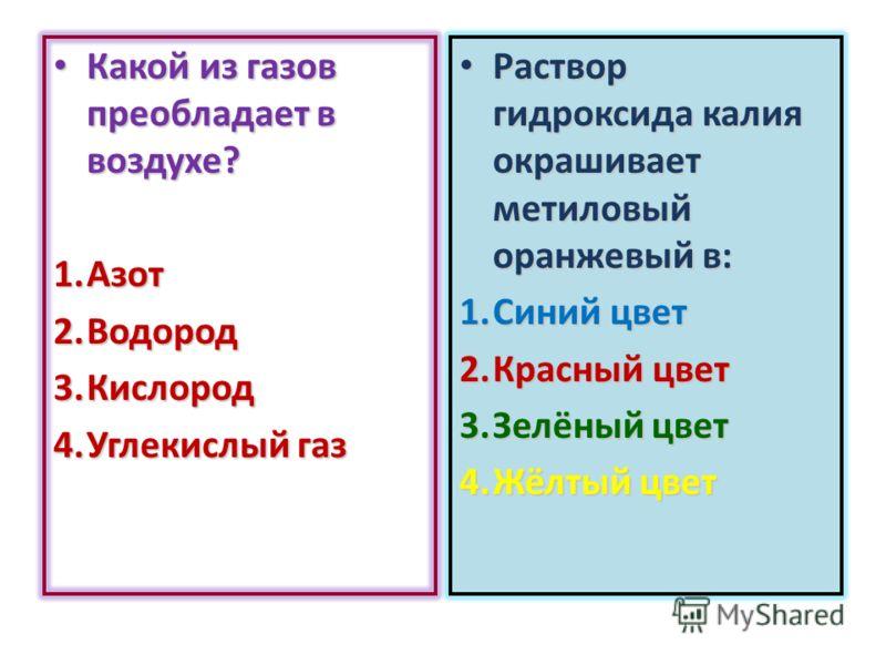 Какой из газов преобладает в воздухе? Какой из газов преобладает в воздухе? 1.Азот 2.Водород 3.Кислород 4.Углекислый газ Раствор гидроксида калия окрашивает метиловый оранжевый в: Раствор гидроксида калия окрашивает метиловый оранжевый в: 1.Синий цве