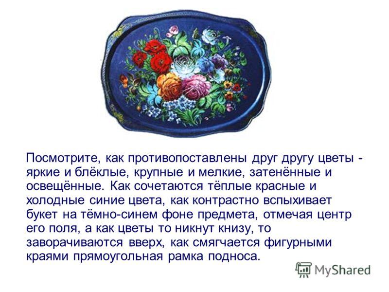 Посмотрите, как противопоставлены друг другу цветы - яркие и блёклые, крупные и мелкие, затенённые и освещённые. Как сочетаются тёплые красные и холодные синие цвета, как контрастно вспыхивает букет на тёмно-синем фоне предмета, отмечая центр его пол