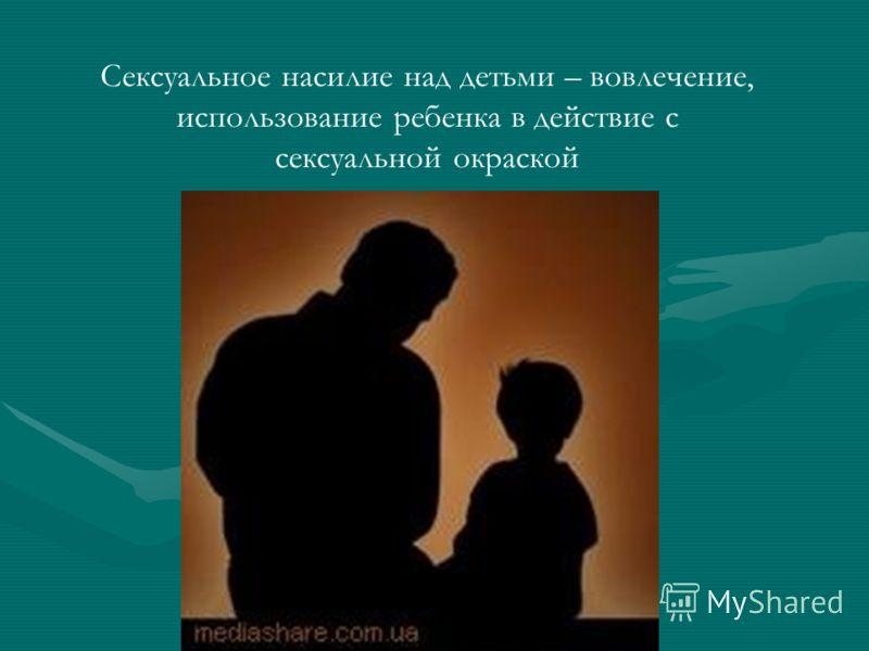 Сексуальное насилие над детьми – вовлечение, использование ребенка в действие с сексуальной окраской