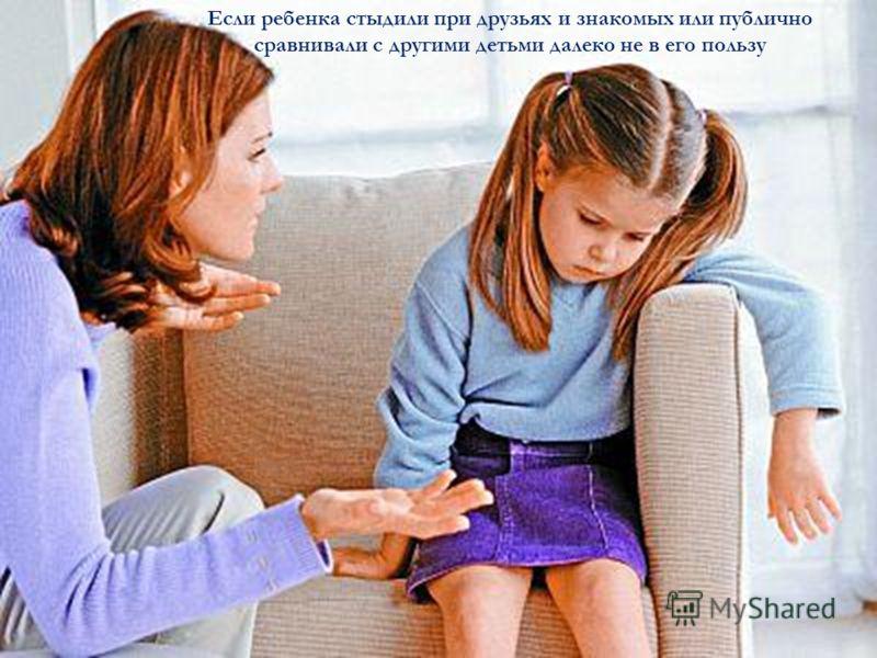 Если ребенка стыдили при друзьях и знакомых или публично сравнивали с другими детьми далеко не в его пользу