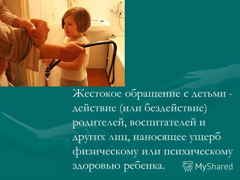 Жестокое обращение с детьми - действие (или бездействие) родителей, воспитателей и других лиц, наносящее ущерб физическому или психическому здоровью ребенка.