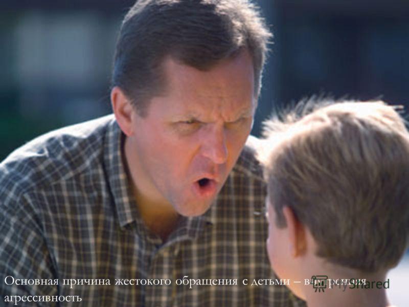 Основная причина жестокого обращения с детьми – внутренняя агрессивность