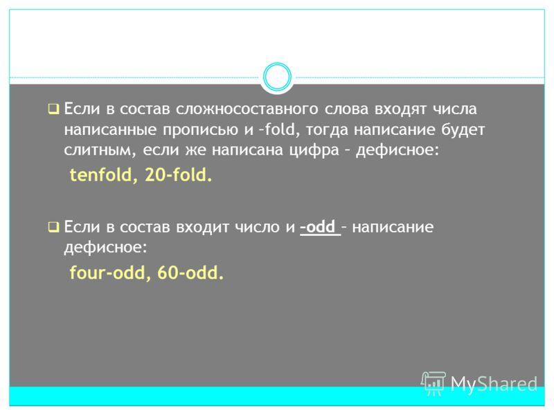 Если в состав сложносоставного слова входят числа написанные прописью и –fold, тогда написание будет слитным, если же написана цифра – дефисное: tenfold, 20-fold. Если в состав входит число и –odd – написание дефисное: four-odd, 60-odd.