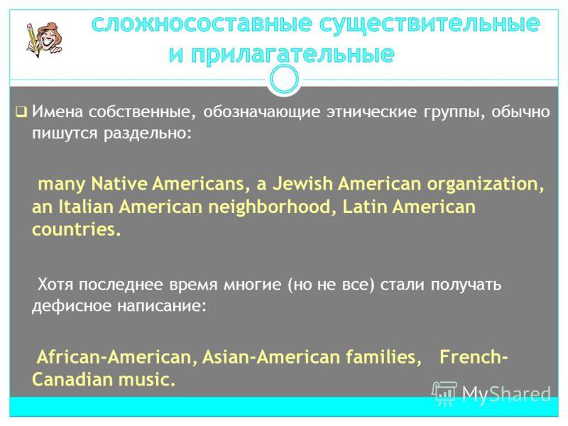 Имена собственные, обозначающие этнические группы, обычно пишутся раздельно: many Native Americans, a Jewish American organization, an Italian American neighborhood, Latin American countries. Хотя последнее время многие (но не все) стали получать деф