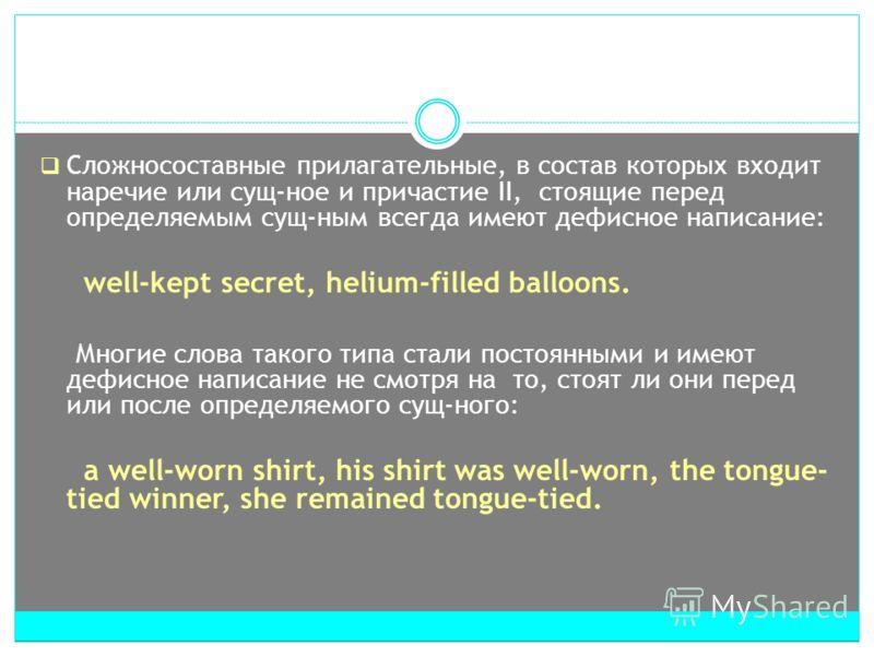 Сложносоставные прилагательные, в состав которых входит наречие или сущ-ное и причастие II, стоящие перед определяемым сущ-ным всегда имеют дефисное написание: well-kept secret, helium-filled balloons. Многие слова такого типа стали постоянными и име