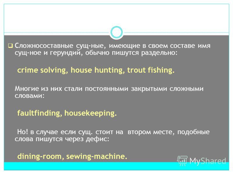 Сложносоставные cущ-ные, имеющие в своем составе имя сущ-ное и герундий, обычно пишутся раздельно: crime solving, house hunting, trout fishing. Многие из них стали постоянными закрытыми сложными словами: faultfinding, housekeeping. Но! в случае если