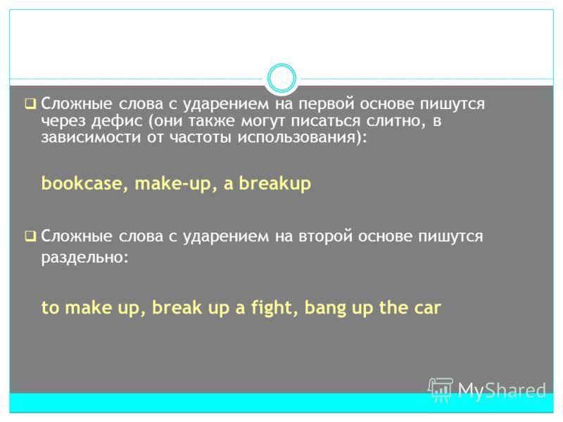 Сложные слова с ударением на первой основе пишутся через дефис (они также могут писаться слитно, в зависимости от частоты использования): bookcase, make-up, a breakup Сложные слова с ударением на второй основе пишутся раздельно: to make up, break up