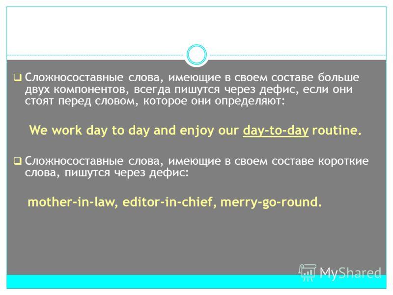 Сложносоставные слова, имеющие в своем составе больше двух компонентов, всегда пишутся через дефис, если они стоят перед словом, которое они определяют: We work day to day and enjoy our day-to-day routine. Cложносоставные слова, имеющие в своем соста