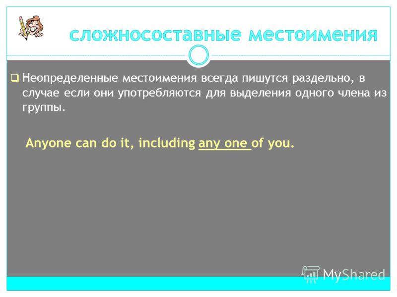Неопределенные местоимения всегда пишутся раздельно, в случае если они употребляются для выделения одного члена из группы. Anyone can do it, including any one of you.