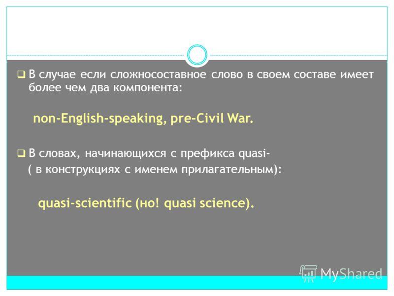 В случае если сложносоставное слово в своем составе имеет более чем два компонента: non-English-speaking, pre-Civil War. В словах, начинающихся с префикса quasi- ( в конструкциях с именем прилагательным): quasi-scientific (но! quasi science).