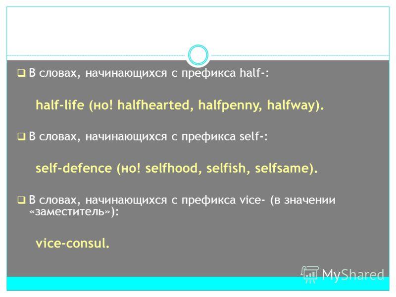 В словах, начинающихся с префикса half-: half-life (но! halfhearted, halfpenny, halfway). В словах, начинающихся с префикса self-: self-defence (но! selfhood, selfish, selfsame). В словах, начинающихся с префикса vice- (в значении «заместитель»): vic
