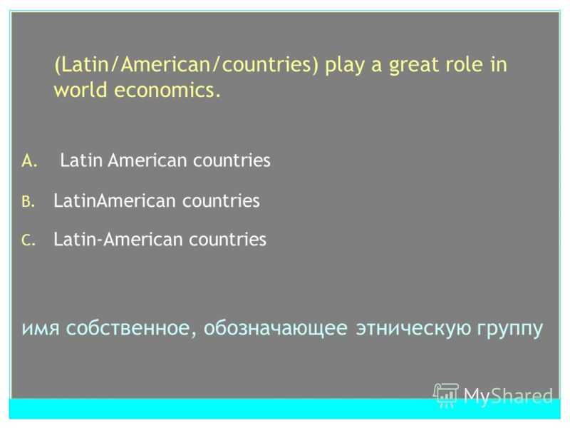 (Latin/American/countries) play a great role in world economics. A. Latin American countries B. LatinAmerican countries C. Latin-American countries имя собственное, обозначающее этническую группу
