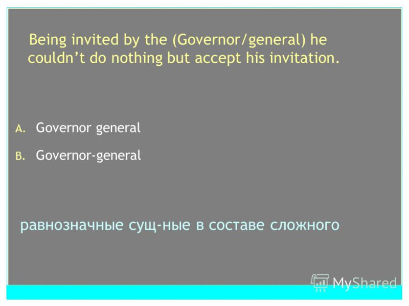 Being invited by the (Governor/general) he couldnt do nothing but accept his invitation. A. Governor general B. Governor-general равнозначные сущ-ные в составе сложного