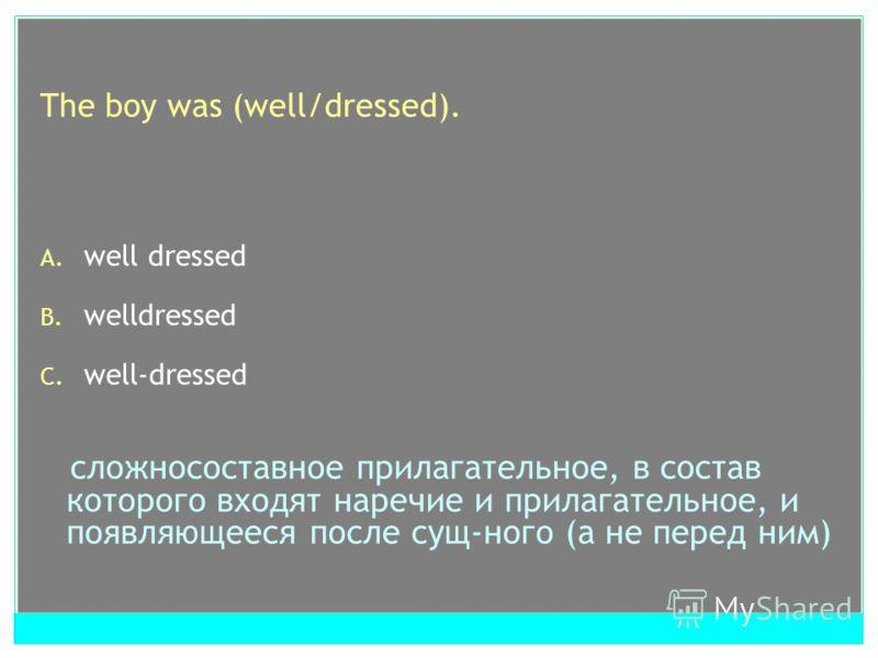 The boy was (well/dressed). A. well dressed B. welldressed C. well-dressed сложносоставное прилагательное, в состав которого входят наречие и прилагательное, и появляющееся после сущ-ного (а не перед ним)