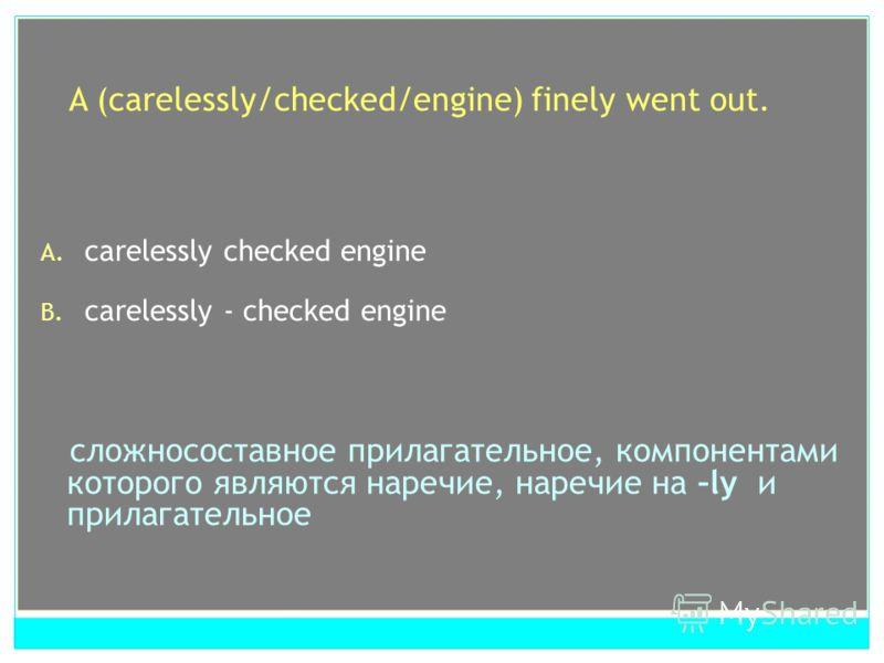 A (carelessly/checked/engine) finely went out. A. carelessly checked engine B. carelessly - checked engine сложносоставное прилагательное, компонентами которого являются наречие, наречие на –ly и прилагательное