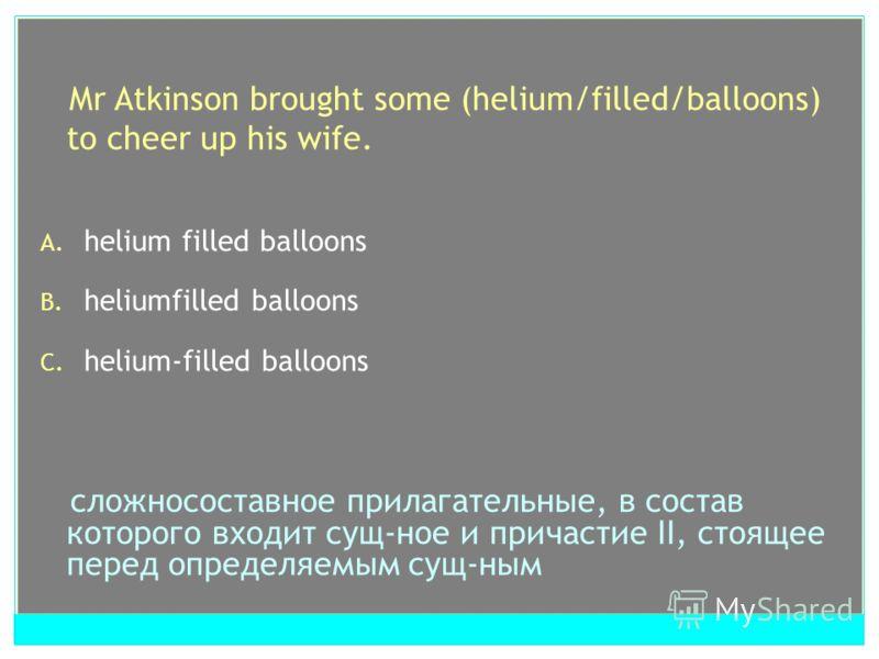 Mr Atkinson brought some (helium/filled/balloons) to cheer up his wife. A. helium filled balloons B. heliumfilled balloons C. helium-filled balloons cложносоставное прилагательные, в состав которого входит сущ-ное и причастие II, cтоящее перед опреде