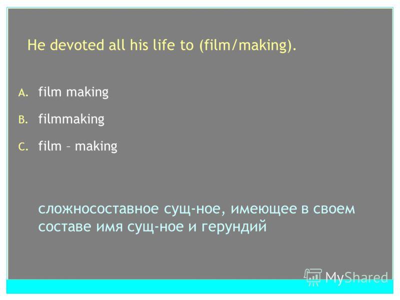 He devoted all his life to (film/making). A. film making B. filmmaking C. film – making сложносоставное cущ-ное, имеющее в своем составе имя сущ-ное и герундий
