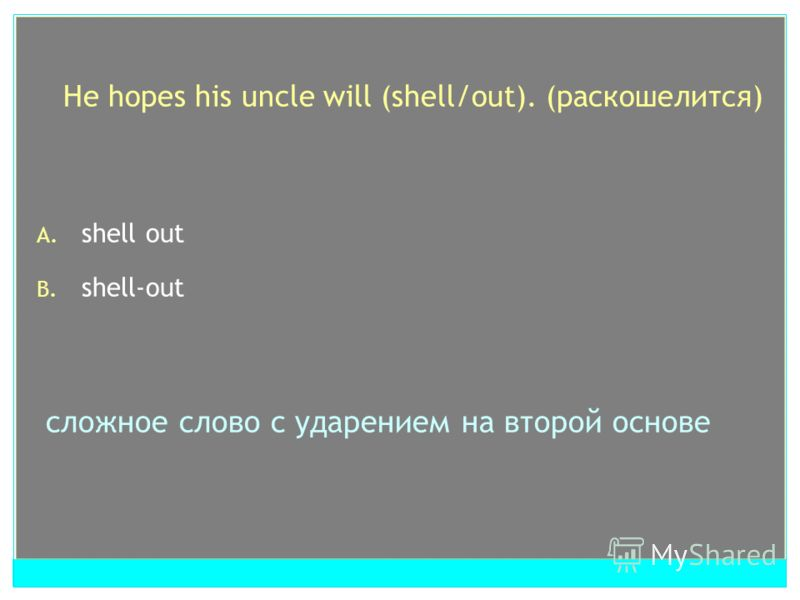 He hopes his uncle will (shell/out). (раскошелится) A. shell out B. shell-out сложное слово с ударением на второй основе