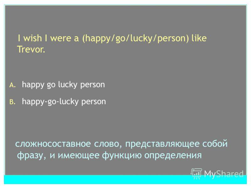 I wish I were a (happy/go/lucky/person) like Trevor. A. happy go lucky person B. happy-go-lucky person сложносоставное слово, представляющее собой фразу, и имеющее функцию определения