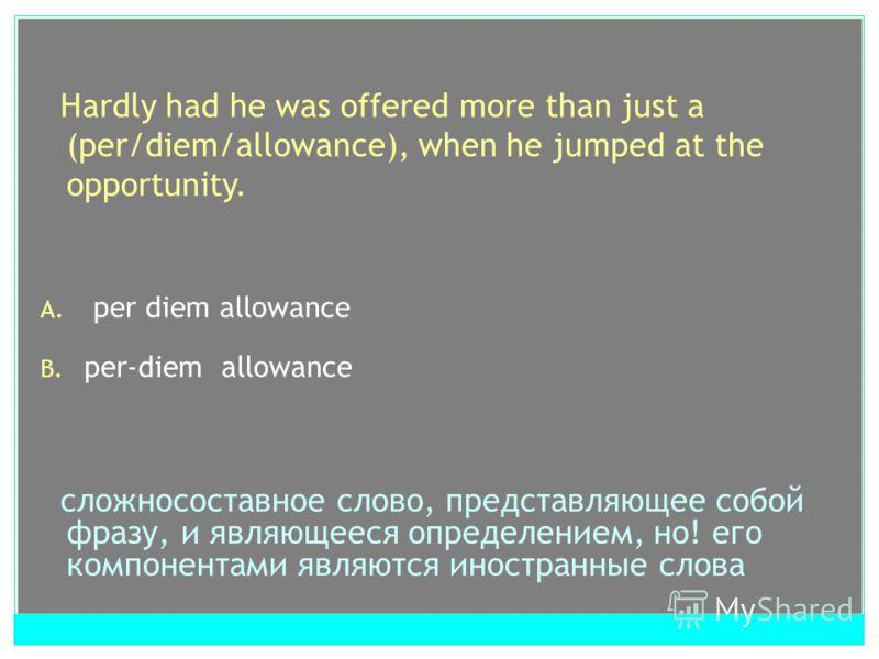 Hardly had he was offered more than just a (per/diem/allowance), when he jumped at the opportunity. A. per diem allowance B. per-diem allowance сложносоставное слово, представляющее собой фразу, и являющееся определением, но! его компонентами являютс