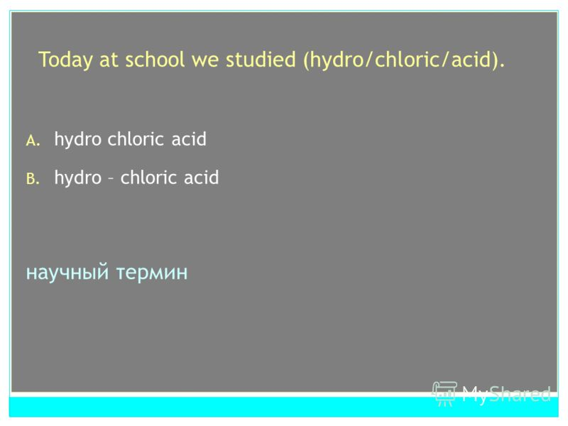 Today at school we studied (hydro/chloric/acid). A. hydro chloric acid B. hydro – chloric acid научный термин