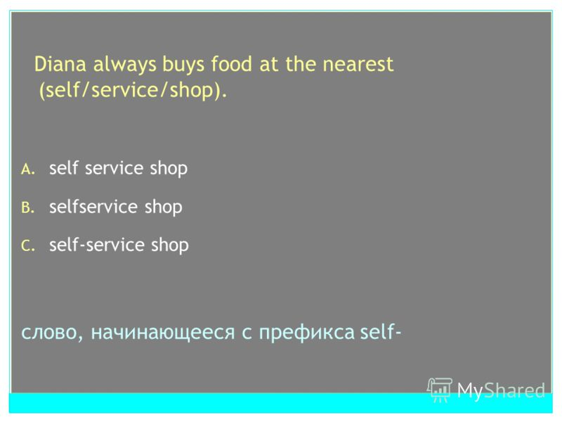 Diana always buys food at the nearest (self/service/shop). A. self service shop B. selfservice shop C. self-service shop слово, начинающееся с префикса self-