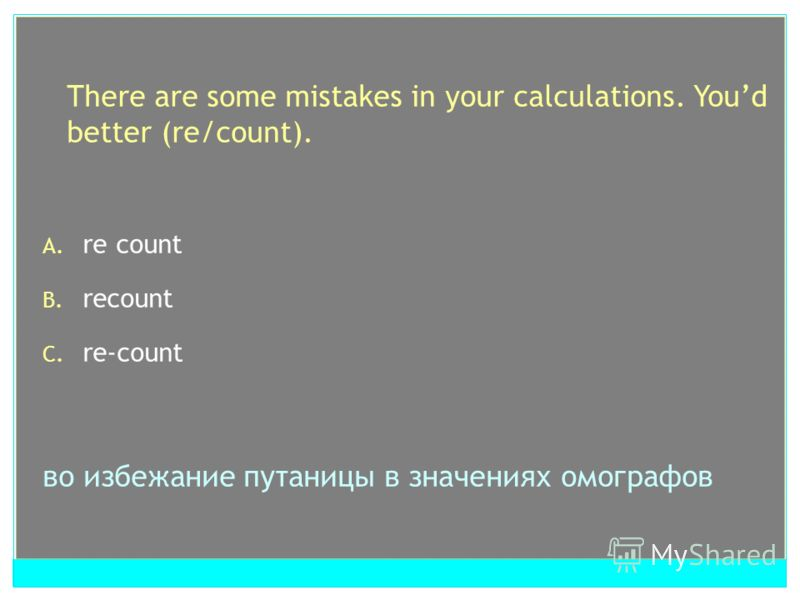 There are some mistakes in your calculations. Youd better (re/count). A. re count B. recount C. re-count во избежание путаницы в значениях омографов