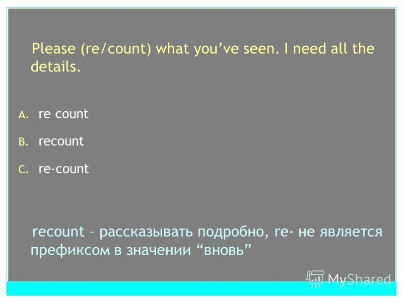 Please (re/count) what youve seen. I need all the details. A. re count B. recount C. re-count recount – рассказывать подробно, re- не является префиксом в значении вновь