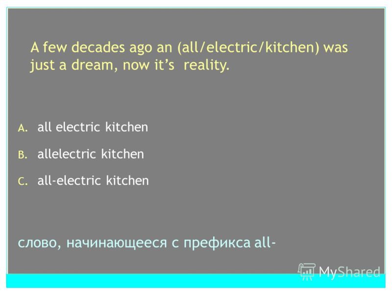 A few decades ago an (all/electric/kitchen) was just a dream, now its reality. A. all electric kitchen B. allelectric kitchen C. all-electric kitchen слово, начинающееся с префикса all-