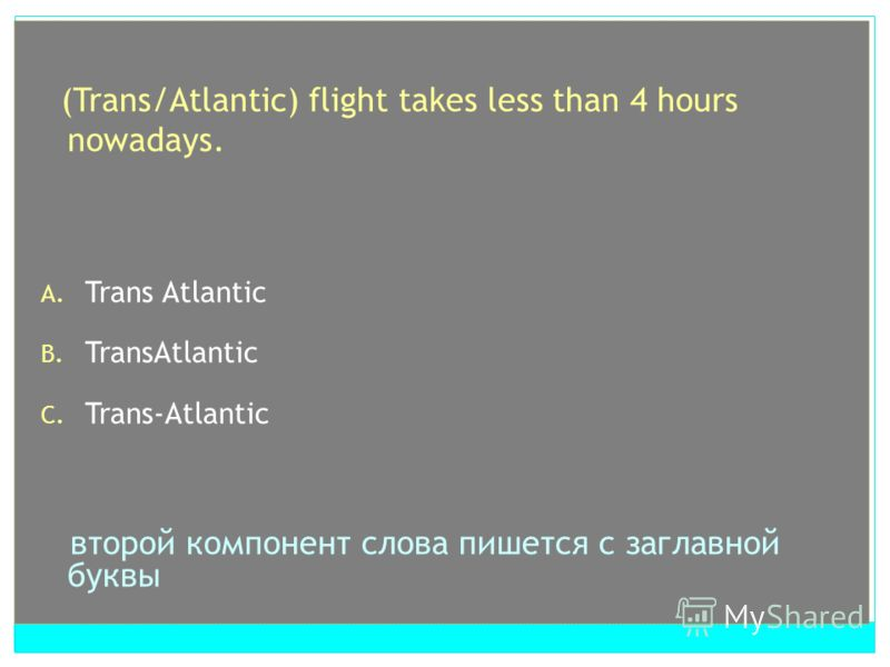 (Trans/Atlantic) flight takes less than 4 hours nowadays. A. Trans Atlantic B. TransAtlantic C. Trans-Atlantic второй компонент слова пишется с заглавной буквы