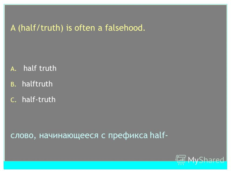 A (half/truth) is often a falsehood. A. half truth B. halftruth C. half-truth слово, начинающееся с префикса half-