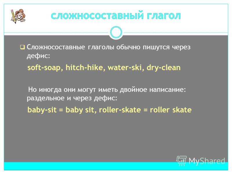 Сложносоставные глаголы обычно пишутся через дефис: soft-soap, hitch-hike, water-ski, dry-clean Но иногда они могут иметь двойное написание: раздельное и через дефис: baby-sit = baby sit, roller-skate = roller skate