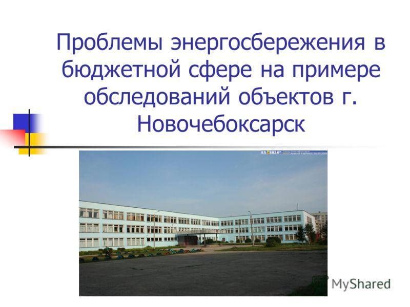 Проблемы энергосбережения в бюджетной сфере на примере обследований объектов г. Новочебоксарск