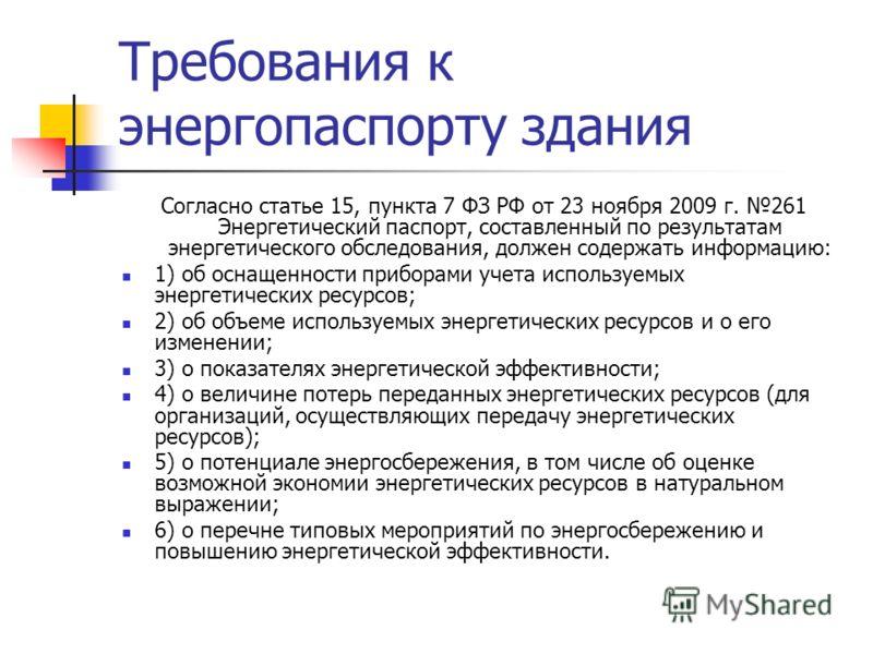 Требования к энергопаспорту здания Согласно статье 15, пункта 7 ФЗ РФ от 23 ноября 2009 г. 261 Энергетический паспорт, составленный по результатам энергетического обследования, должен содержать информацию: 1) об оснащенности приборами учета используе
